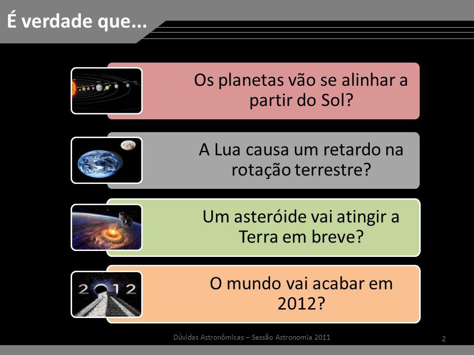 Dúvidas Astronômicas – Sessão Astronomia 2011 2 É verdade que...