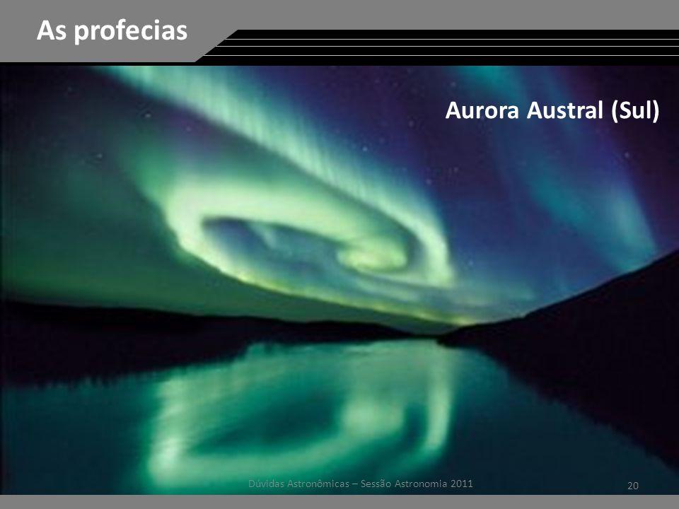 20 Dúvidas Astronômicas – Sessão Astronomia 2011 As profecias Aurora Austral (Sul)