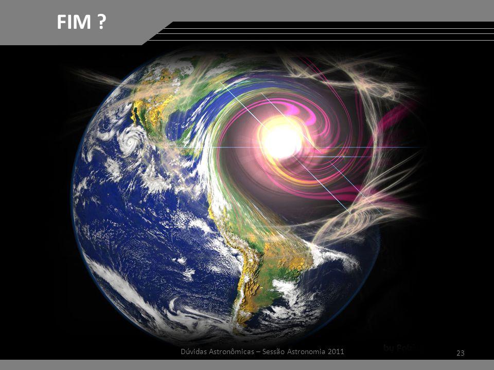 23 Dúvidas Astronômicas – Sessão Astronomia 2011 FIM ?