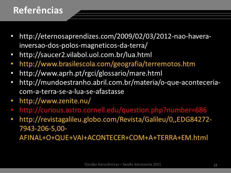 24 Dúvidas Astronômicas – Sessão Astronomia 2011 Referências http://eternosaprendizes.com/2009/02/03/2012-nao-havera- inversao-dos-polos-magneticos-da-terra/ http://saucer2.vilabol.uol.com.br/lua.html http://www.brasilescola.com/geografia/terremotos.htm http://www.aprh.pt/rgci/glossario/mare.html http://mundoestranho.abril.com.br/materia/o-que-aconteceria- com-a-terra-se-a-lua-se-afastasse http://www.zenite.nu/ http://curious.astro.cornell.edu/question.php?number=686 http://revistagalileu.globo.com/Revista/Galileu/0,,EDG84272- 7943-206-5,00- AFINAL+O+QUE+VAI+ACONTECER+COM+A+TERRA+EM.html