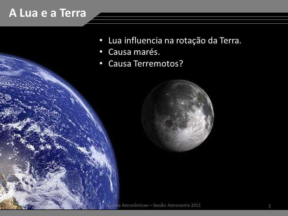 5 Dúvidas Astronômicas – Sessão Astronomia 2011 A Lua e a Terra Lua influencia na rotação da Terra.