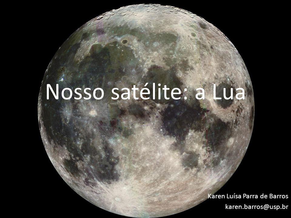 Nosso satélite: a Lua Karen Luísa Parra de Barros karen.barros@usp.br