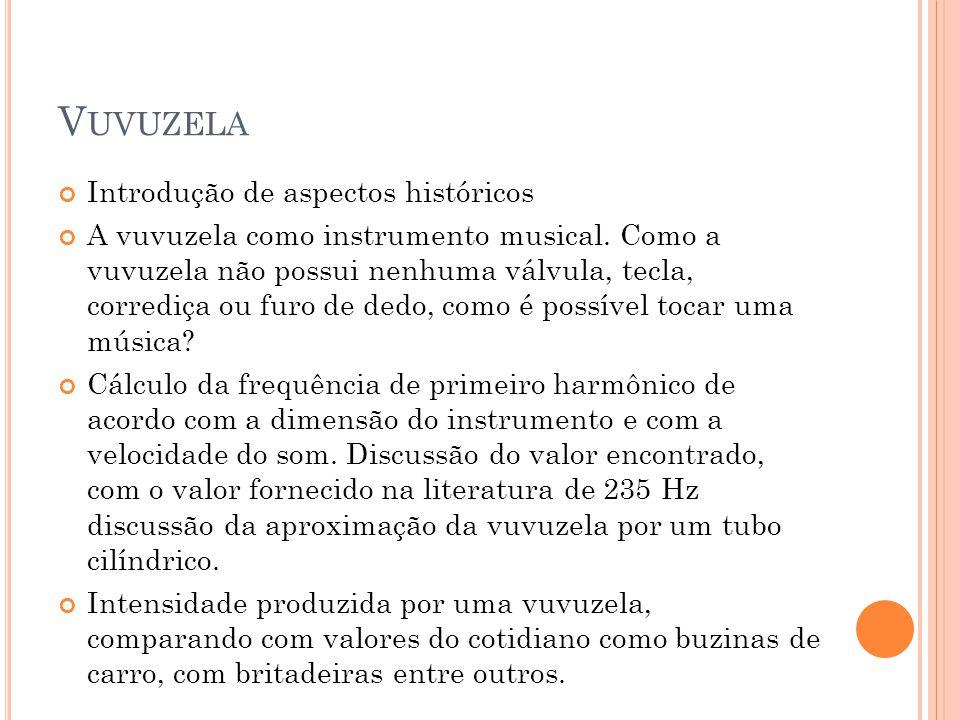 V UVUZELA Introdução de aspectos históricos A vuvuzela como instrumento musical. Como a vuvuzela não possui nenhuma válvula, tecla, corrediça ou furo