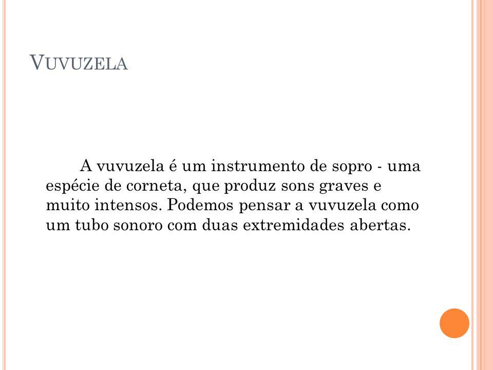 A vuvuzela é um instrumento de sopro - uma espécie de corneta, que produz sons graves e muito intensos. Podemos pensar a vuvuzela como um tubo sonoro
