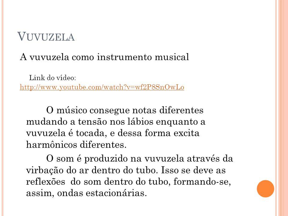 V UVUZELA O músico consegue notas diferentes mudando a tensão nos lábios enquanto a vuvuzela é tocada, e dessa forma excita harmônicos diferentes. O s