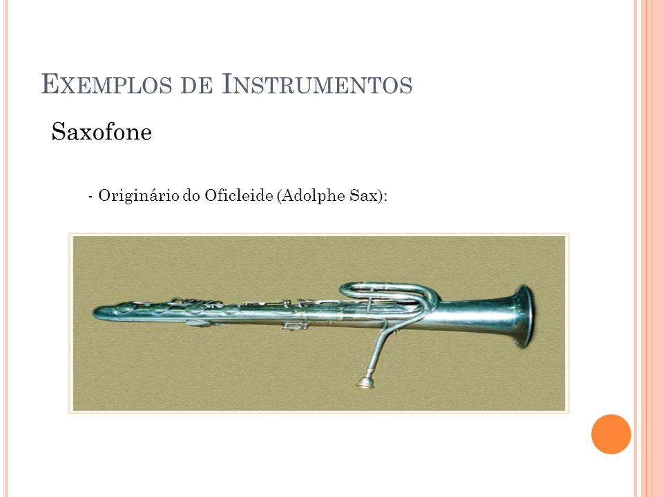 E XEMPLOS DE I NSTRUMENTOS Saxofone Sopranino Soprano Alto C melody Tenor Barítono Baixo Contrabaixo Sopranino & Bass Saxophone Duet: https://www.youtube.com/watch?v=3dpCB- a6dEU Sopranino: 0,3 a 2 kHz; Soprano: 0,2 a 1 kHz; Alto: 0,15 a 1 kHz; Tenor: 100 a 700 Hz; Barítono: 70 a 450 Hz; Baixo: 50 a 300 Hz; Contrabaixo: 30 a 300 Hz.