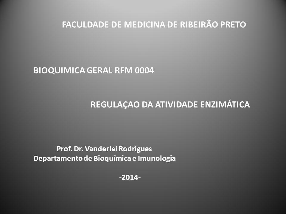 FACULDADE DE MEDICINA DE RIBEIRÃO PRETO BIOQUIMICA GERAL RFM 0004 REGULAÇAO DA ATIVIDADE ENZIMÁTICA Prof. Dr. Vanderlei Rodrigues Departamento de Bioq