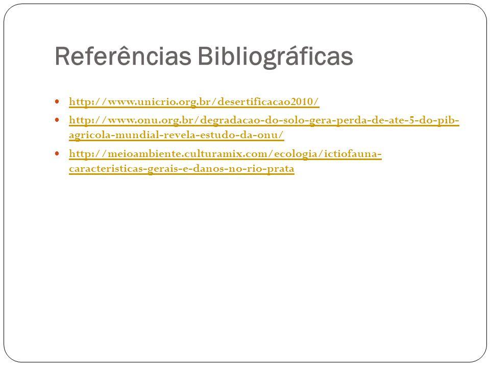 Referências Bibliográficas http://www.unicrio.org.br/desertificacao2010/ http://www.onu.org.br/degradacao-do-solo-gera-perda-de-ate-5-do-pib- agricola