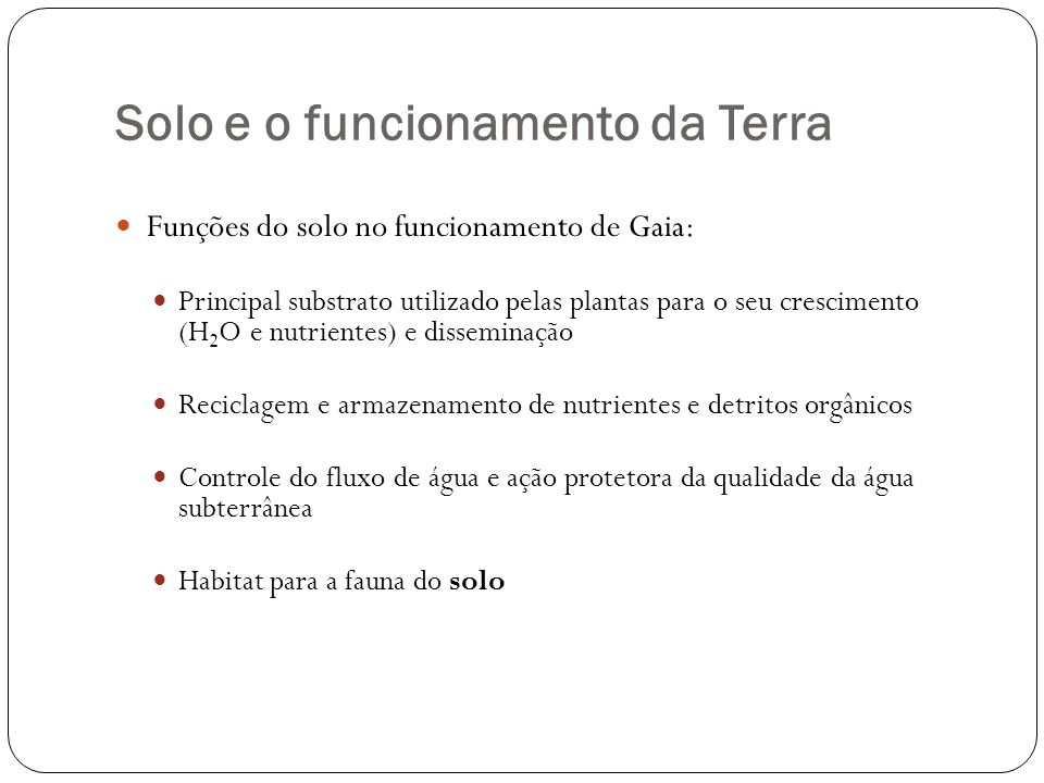 Solo e o funcionamento da Terra Funções do solo no funcionamento de Gaia: Principal substrato utilizado pelas plantas para o seu crescimento (H 2 O e
