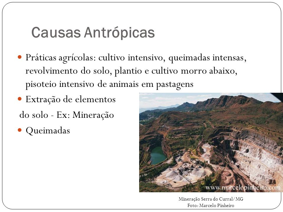 Causas Antrópicas Práticas agrícolas: cultivo intensivo, queimadas intensas, revolvimento do solo, plantio e cultivo morro abaixo, pisoteio intensivo