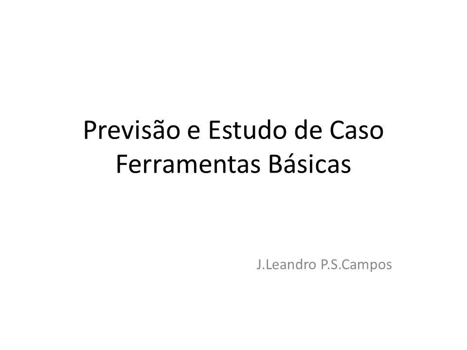 Previsão e Estudo de Caso Ferramentas Básicas J.Leandro P.S.Campos
