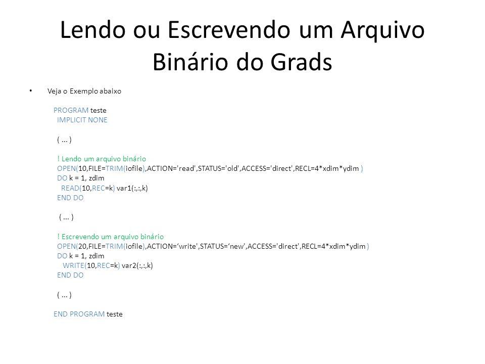 Lendo ou Escrevendo um Arquivo Binário do Grads Veja o Exemplo abaixo PROGRAM teste IMPLICIT NONE (... ) ! Lendo um arquivo binário OPEN(10,FILE=TRIM(