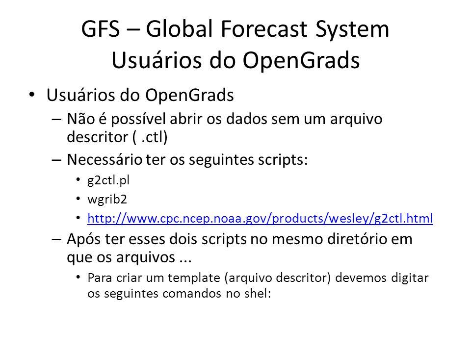 GFS – Global Forecast System Usuários do OpenGrads Usuários do OpenGrads – Não é possível abrir os dados sem um arquivo descritor (.ctl) – Necessário ter os seguintes scripts: g2ctl.pl wgrib2 http://www.cpc.ncep.noaa.gov/products/wesley/g2ctl.html – Após ter esses dois scripts no mesmo diretório em que os arquivos...