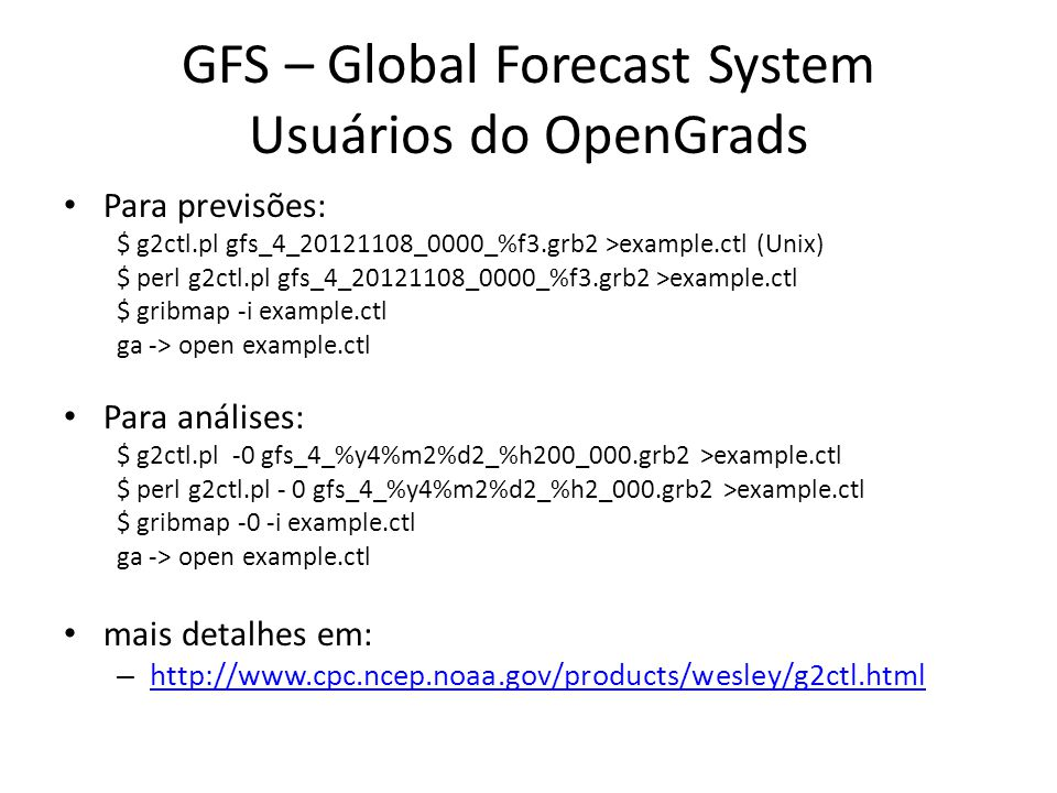 GFS – Global Forecast System Usuários do OpenGrads Para previsões: $ g2ctl.pl gfs_4_20121108_0000_%f3.grb2 >example.ctl (Unix) $ perl g2ctl.pl gfs_4_20121108_0000_%f3.grb2 >example.ctl $ gribmap -i example.ctl ga -> open example.ctl Para análises: $ g2ctl.pl -0 gfs_4_%y4%m2%d2_%h200_000.grb2 >example.ctl $ perl g2ctl.pl - 0 gfs_4_%y4%m2%d2_%h2_000.grb2 >example.ctl $ gribmap -0 -i example.ctl ga -> open example.ctl mais detalhes em: – http://www.cpc.ncep.noaa.gov/products/wesley/g2ctl.html http://www.cpc.ncep.noaa.gov/products/wesley/g2ctl.html