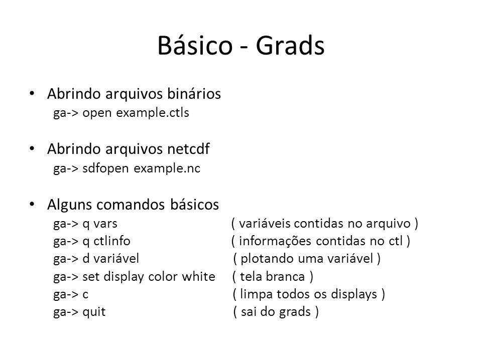 Básico - Grads Abrindo arquivos binários ga-> open example.ctls Abrindo arquivos netcdf ga-> sdfopen example.nc Alguns comandos básicos ga-> q vars ( variáveis contidas no arquivo ) ga-> q ctlinfo ( informações contidas no ctl ) ga-> d variável ( plotando uma variável ) ga-> set display color white ( tela branca ) ga-> c ( limpa todos os displays ) ga-> quit ( sai do grads )
