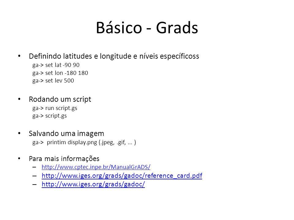 Básico - Grads Definindo latitudes e longitude e níveis específicoss ga-> set lat -90 90 ga-> set lon -180 180 ga-> set lev 500 Rodando um script ga->