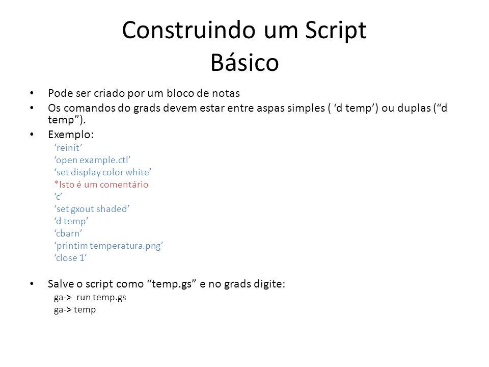 Construindo um Script Básico Pode ser criado por um bloco de notas Os comandos do grads devem estar entre aspas simples ( d temp) ou duplas (d temp).
