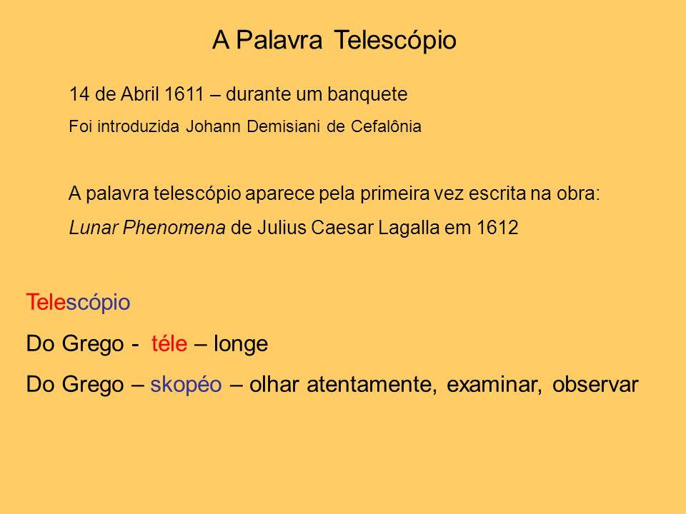 A Palavra Telescópio 14 de Abril 1611 – durante um banquete Foi introduzida Johann Demisiani de Cefalônia A palavra telescópio aparece pela primeira vez escrita na obra: Lunar Phenomena de Julius Caesar Lagalla em 1612 Telescópio Do Grego - téle – longe Do Grego – skopéo – olhar atentamente, examinar, observar