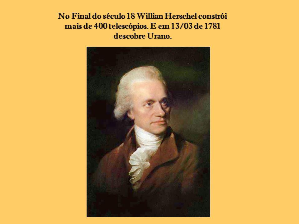 No Final do século 18 Willian Herschel constrói mais de 400 telescópios. E em 13/03 de 1781 descobre Urano.