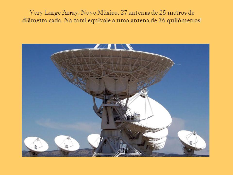 Very Large Array, Novo México. 27 antenas de 25 metros de diâmetro cada. No total equivale a uma antena de 36 quilômetros!