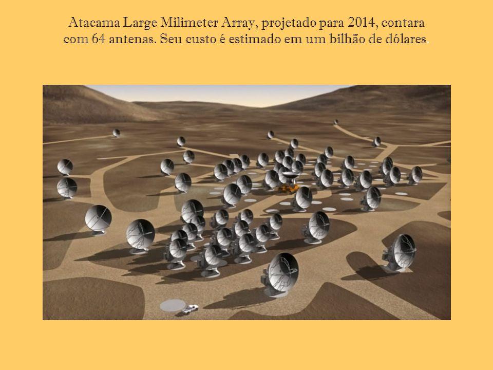 Atacama Large Milimeter Array, projetado para 2014, contara com 64 antenas. Seu custo é estimado em um bilhão de dólares.