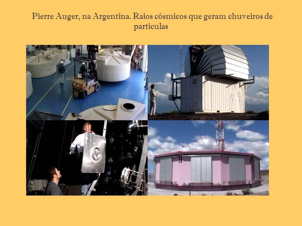 Pierre Auger, na Argentina. Raios cósmicos que geram chuveiros de particulas.