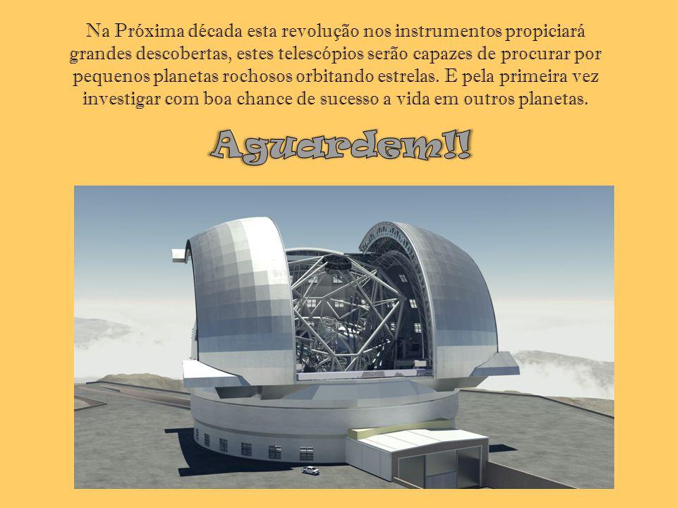 Na Próxima década esta revolução nos instrumentos propiciará grandes descobertas, estes telescópios serão capazes de procurar por pequenos planetas ro