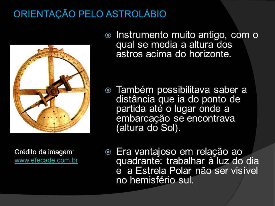 ORIENTAÇÃO PELO ASTROLÁBIO Instrumento muito antigo, com o qual se media a altura dos astros acima do horizonte. Também possibilitava saber a distânci