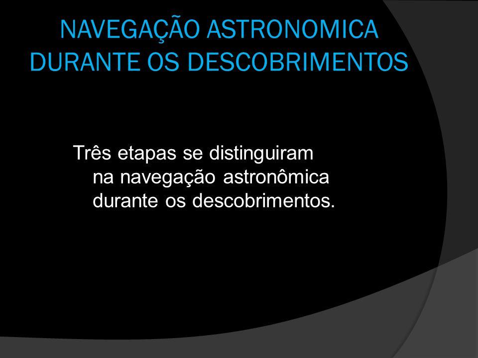 NAVEGAÇÃO ASTRONOMICA DURANTE OS DESCOBRIMENTOS Três etapas se distinguiram na navegação astronômica durante os descobrimentos.