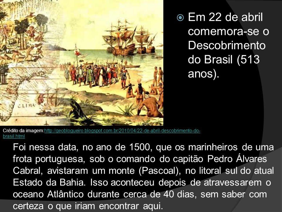 Em 22 de abril comemora-se o Descobrimento do Brasil (513 anos). Foi nessa data, no ano de 1500, que os marinheiros de uma frota portuguesa, sob o com