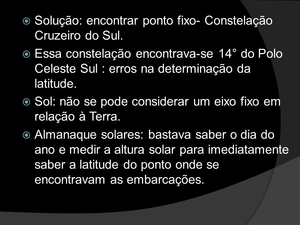 Solução: encontrar ponto fixo- Constelação Cruzeiro do Sul. Essa constelação encontrava-se 14° do Polo Celeste Sul : erros na determinação da latitude