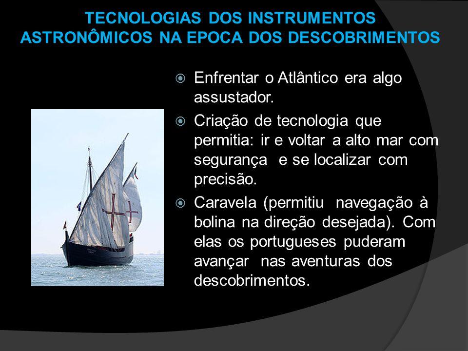 TECNOLOGIAS DOS INSTRUMENTOS ASTRONÔMICOS NA EPOCA DOS DESCOBRIMENTOS Enfrentar o Atlântico era algo assustador. Criação de tecnologia que permitia: i