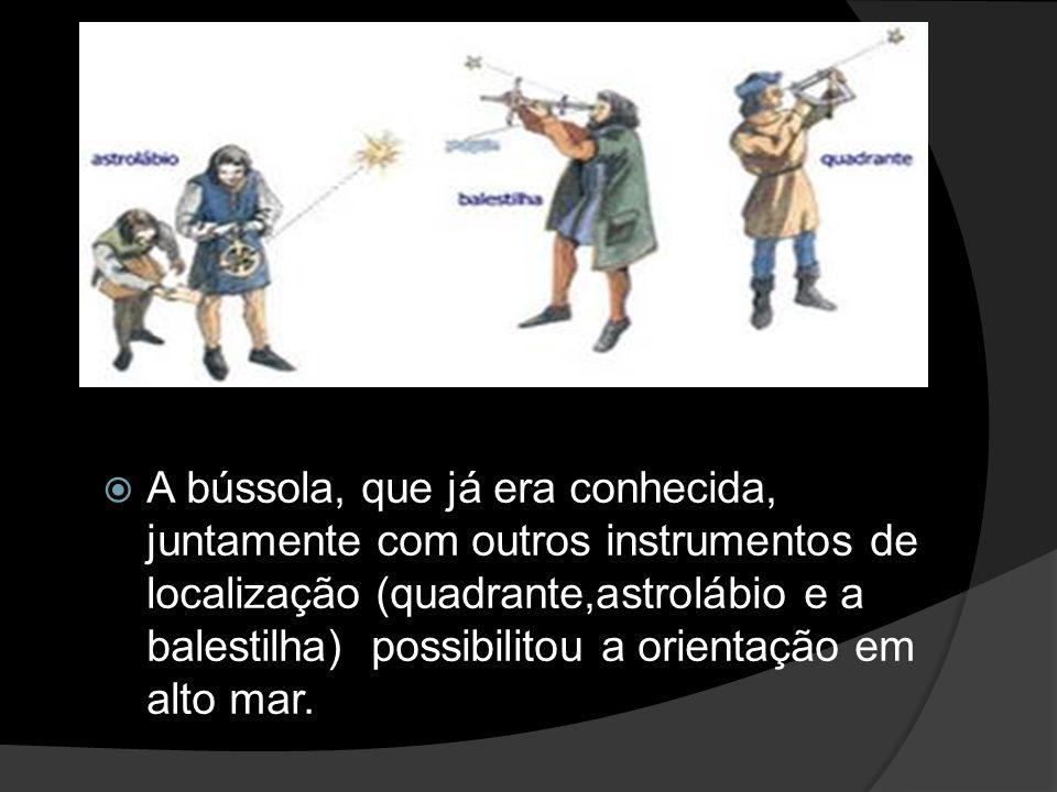 A bússola, que já era conhecida, juntamente com outros instrumentos de localização (quadrante,astrolábio e a balestilha) possibilitou a orientação em