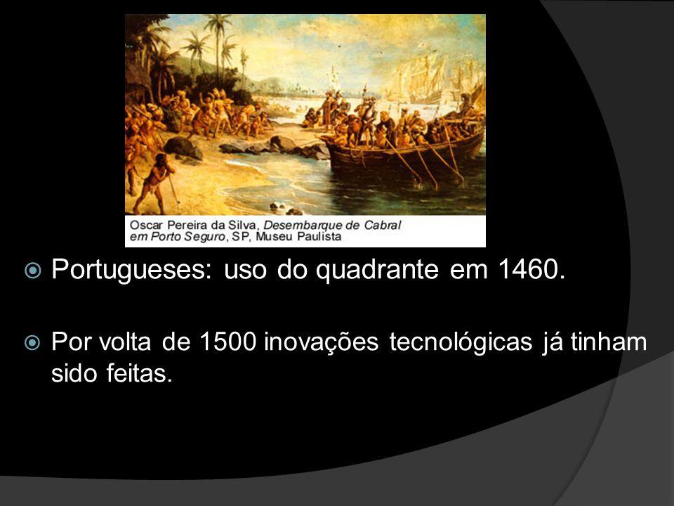 Portugueses: uso do quadrante em 1460. Por volta de 1500 inovações tecnológicas já tinham sido feitas.