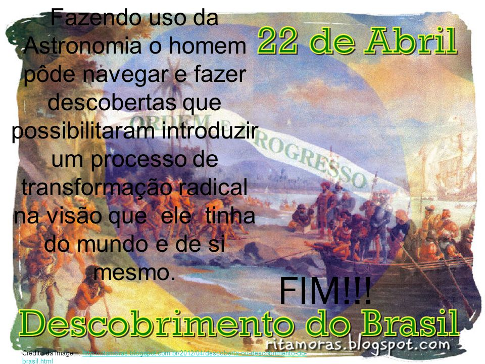 FIM!!! Crédito da imagem: http://ritamoras.blogspot.com.br/2012/04/descoberta-ou-descobrimento-do- brasil.htmlhttp://ritamoras.blogspot.com.br/2012/04