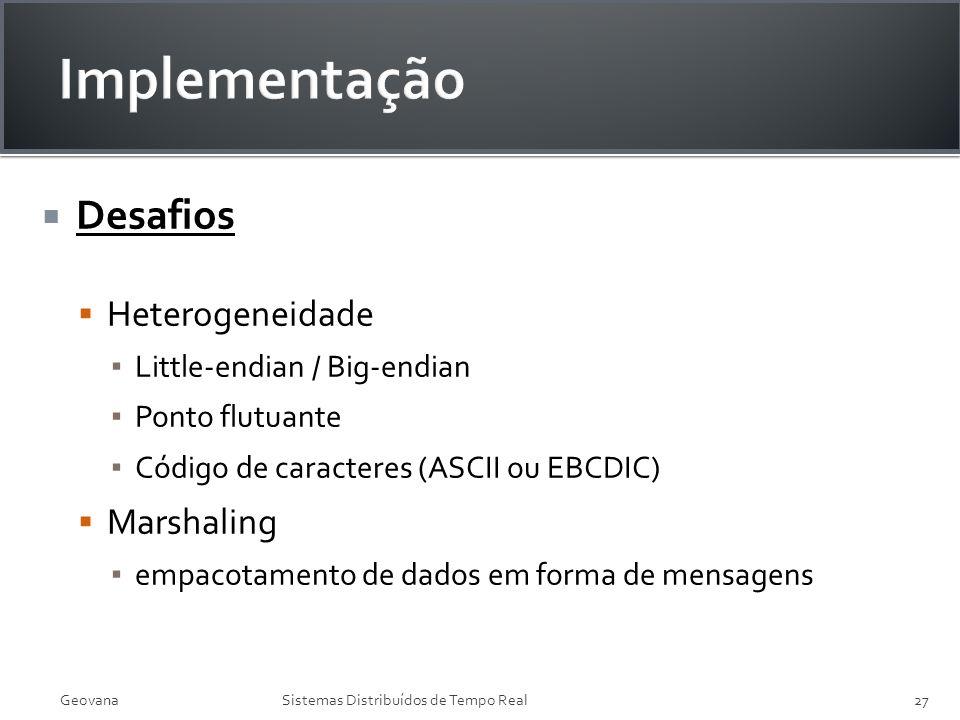 GeovanaSistemas Distribuídos de Tempo Real27 Desafios Heterogeneidade Little-endian / Big-endian Ponto flutuante Código de caracteres (ASCII ou EBCDIC
