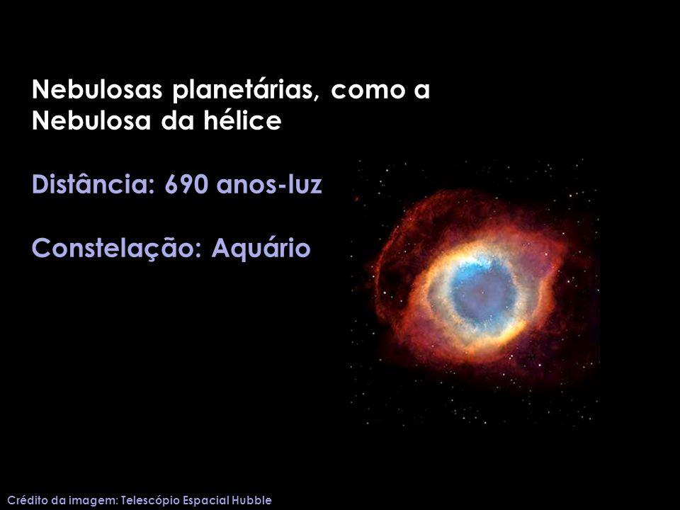 Nebulosas planetárias, como a Nebulosa da hélice Distância: 690 anos-luz Constelação: Aquário Crédito da imagem: Telescópio Espacial Hubble
