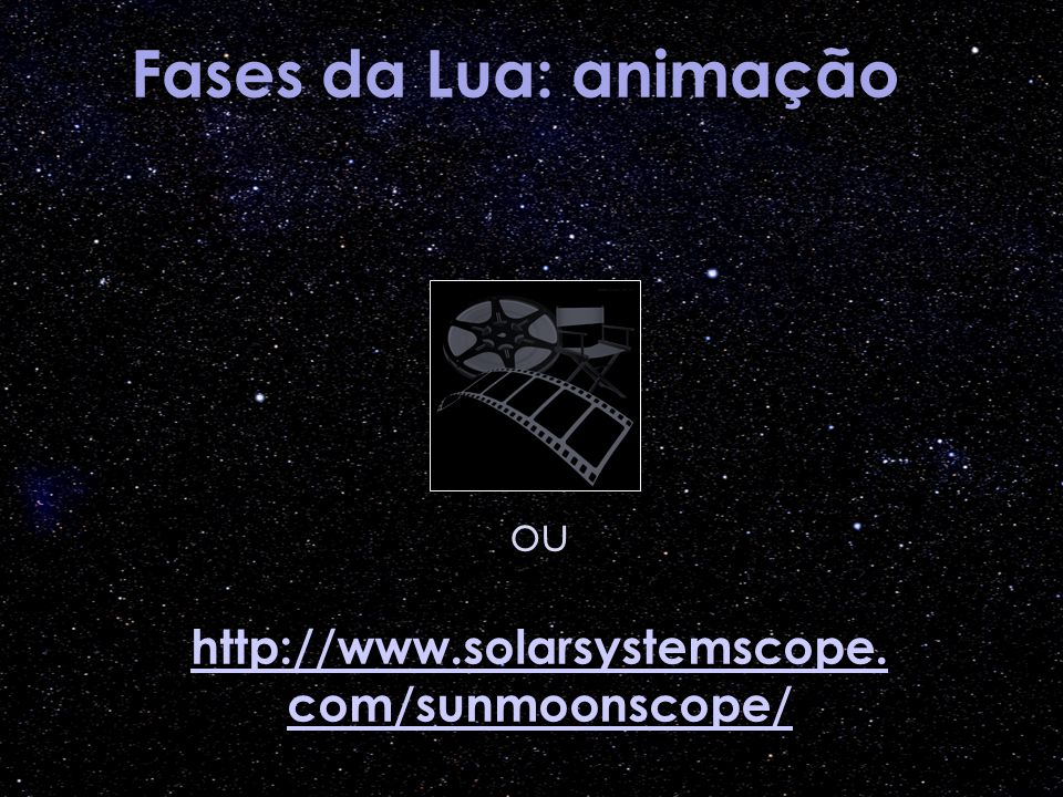 Fases da Lua: animação ou http://www.solarsystemscope. com/sunmoonscope/