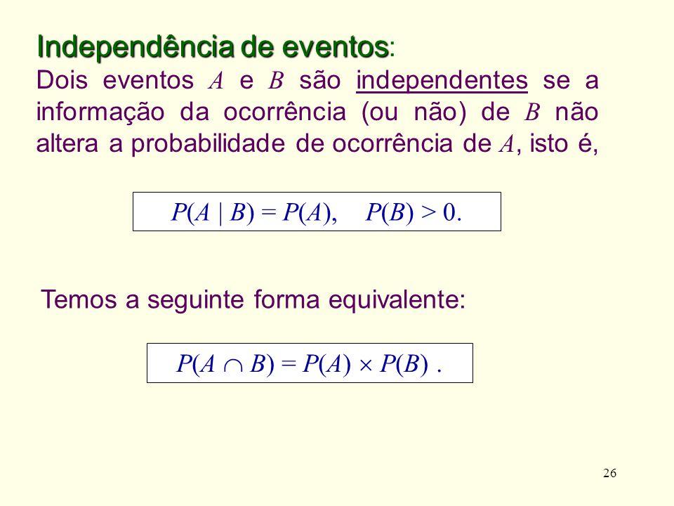 26 Independência de eventos Independência de eventos : Dois eventos A e B são independentes se a informação da ocorrência (ou não) de B não altera a p