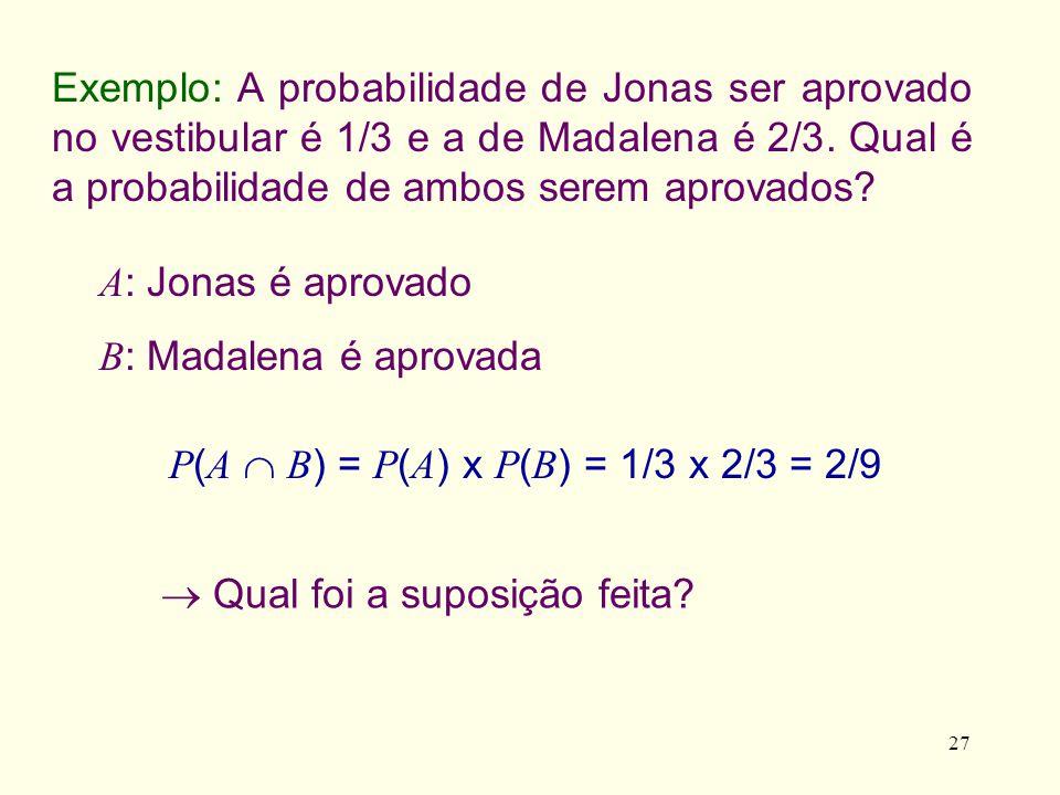 27 Exemplo: A probabilidade de Jonas ser aprovado no vestibular é 1/3 e a de Madalena é 2/3. Qual é a probabilidade de ambos serem aprovados? A : Jona