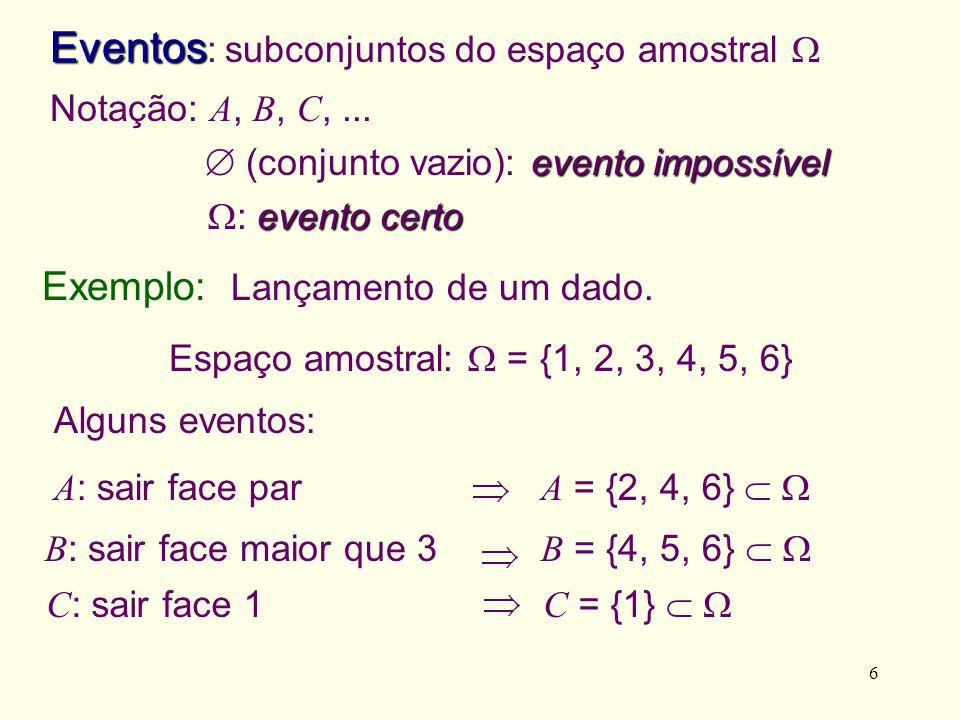 6 Notação: A, B, C,... evento impossível (conjunto vazio): evento impossível evento certo : evento certo Alguns eventos: A : sair face par A = {2, 4,