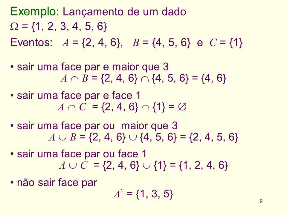 9 sair uma face par ou face 1 A C = {2, 4, 6} {1} = {1, 2, 4, 6} sair uma face par e face 1 A C = {2, 4, 6} {1} = sair uma face par e maior que 3 A B