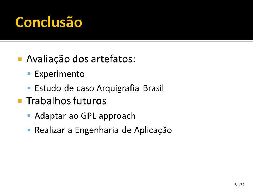 Avaliação dos artefatos: Experimento Estudo de caso Arquigrafia Brasil Trabalhos futuros Adaptar ao GPL approach Realizar a Engenharia de Aplicação 31