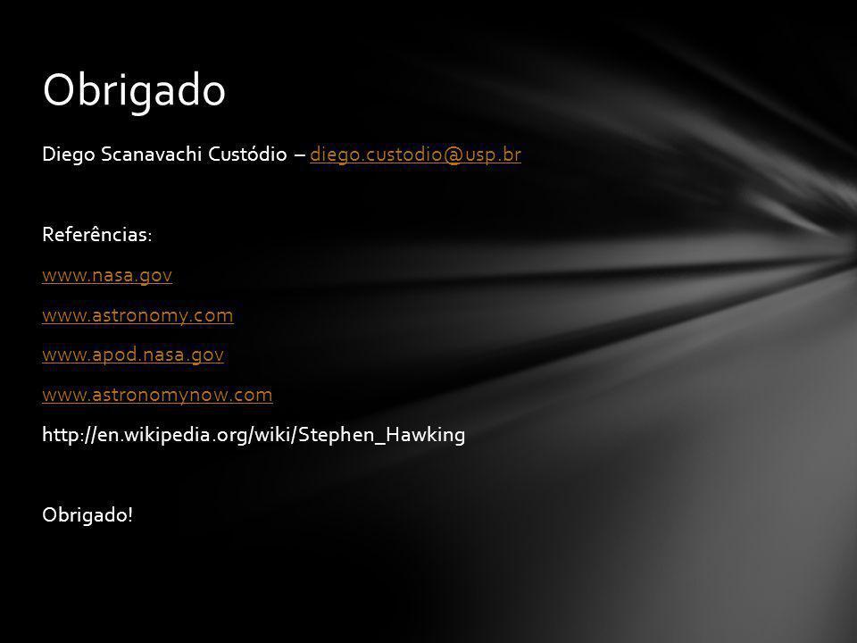Diego Scanavachi Custódio – diego.custodio@usp.brdiego.custodio@usp.br Referências: www.nasa.gov www.astronomy.com www.apod.nasa.gov www.astronomynow.com http://en.wikipedia.org/wiki/Stephen_Hawking Obrigado.