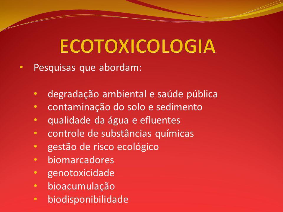 Pesquisas que abordam: degradação ambiental e saúde pública contaminação do solo e sedimento qualidade da água e efluentes controle de substâncias químicas gestão de risco ecológico biomarcadores genotoxicidade bioacumulação biodisponibilidade