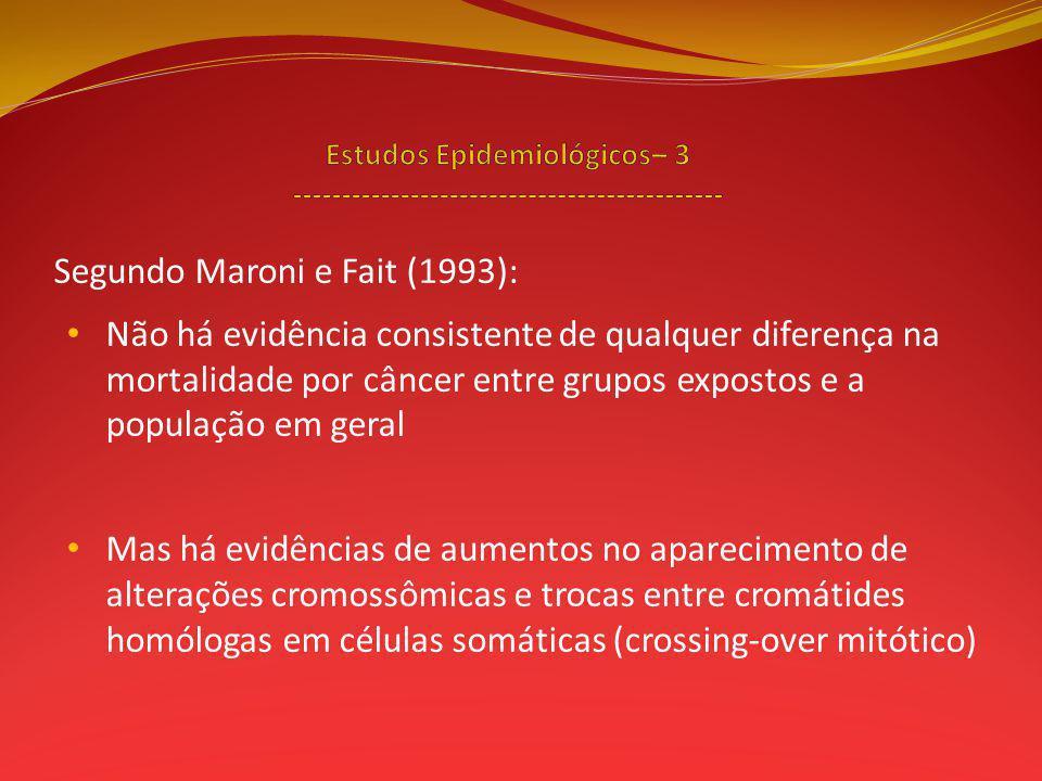Segundo Maroni e Fait (1993): Não há evidência consistente de qualquer diferença na mortalidade por câncer entre grupos expostos e a população em geral Mas há evidências de aumentos no aparecimento de alterações cromossômicas e trocas entre cromátides homólogas em células somáticas (crossing-over mitótico)