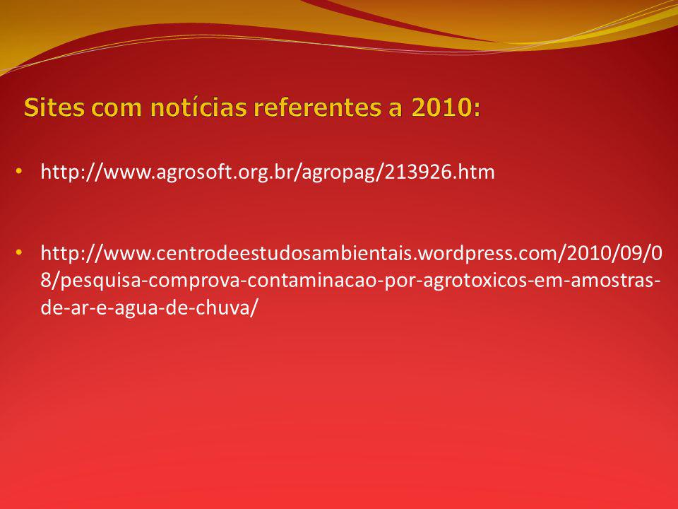 http://www.agrosoft.org.br/agropag/213926.htm http://www.centrodeestudosambientais.wordpress.com/2010/09/0 8/pesquisa-comprova-contaminacao-por-agrotoxicos-em-amostras- de-ar-e-agua-de-chuva/