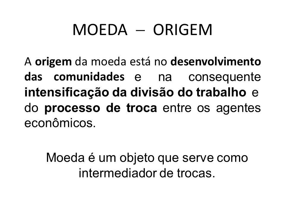 MOEDA ORIGEM A origem da moeda está no desenvolvimento das comunidades e na consequente intensificação da divisão do trabalho e do processo de troca entre os agentes econômicos.