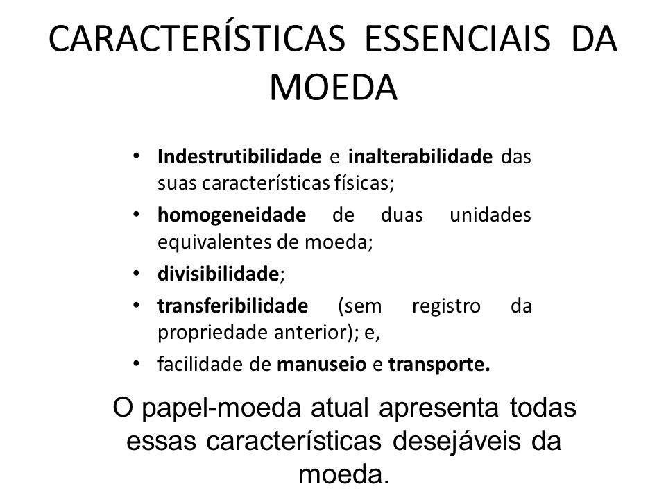 CARACTERÍSTICAS ESSENCIAIS DA MOEDA Indestrutibilidade e inalterabilidade das suas características físicas; homogeneidade de duas unidades equivalentes de moeda; divisibilidade; transferibilidade (sem registro da propriedade anterior); e, facilidade de manuseio e transporte.