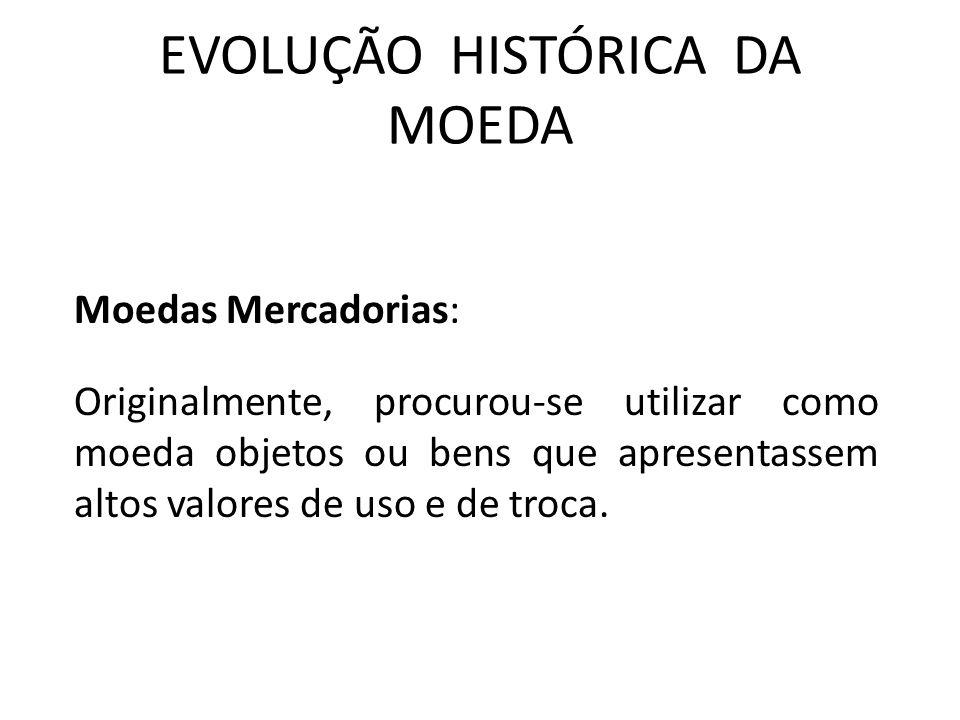 EVOLUÇÃO HISTÓRICA DA MOEDA Moedas Mercadorias: Originalmente, procurou-se utilizar como moeda objetos ou bens que apresentassem altos valores de uso e de troca.